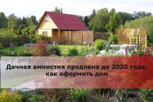 Дачная амнистия продлена до 2020 года — оформить землю или дом